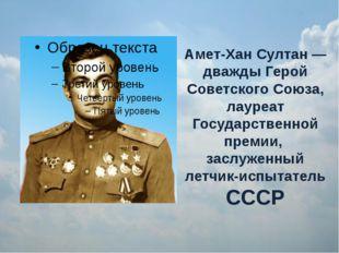 Амет-Хан Султан — дважды Герой Советского Союза, лауреат Государственной прем