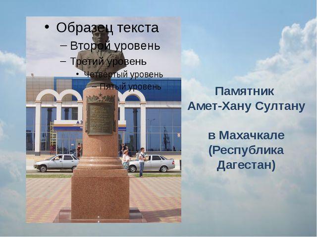Памятник Амет-Хану Султану в Махачкале (Республика Дагестан)