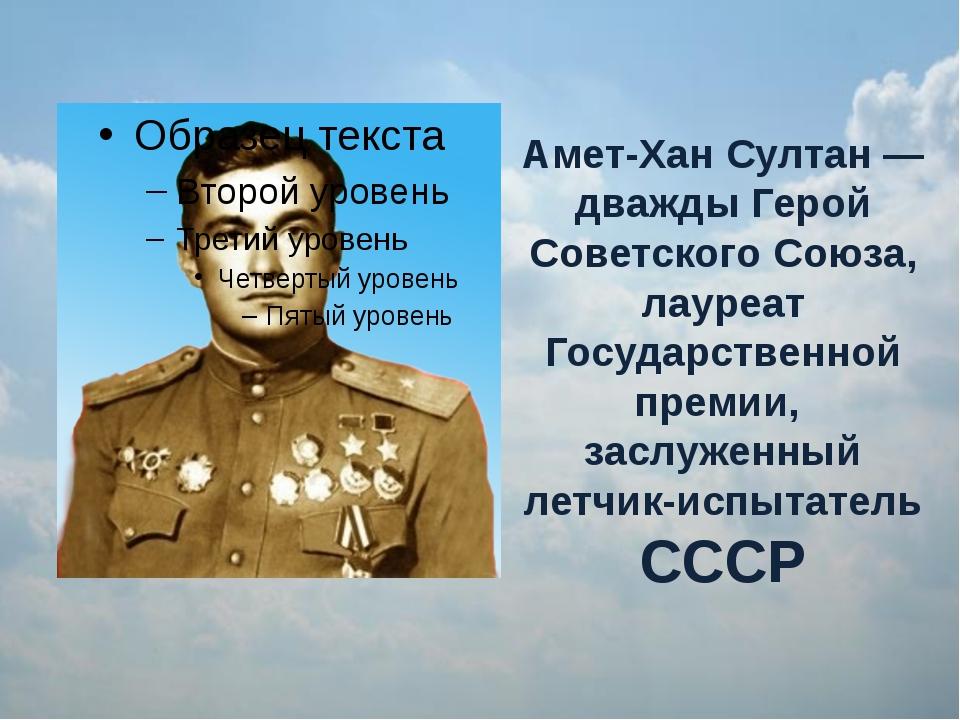 Амет-Хан Султан — дважды Герой Советского Союза, лауреат Государственной прем...