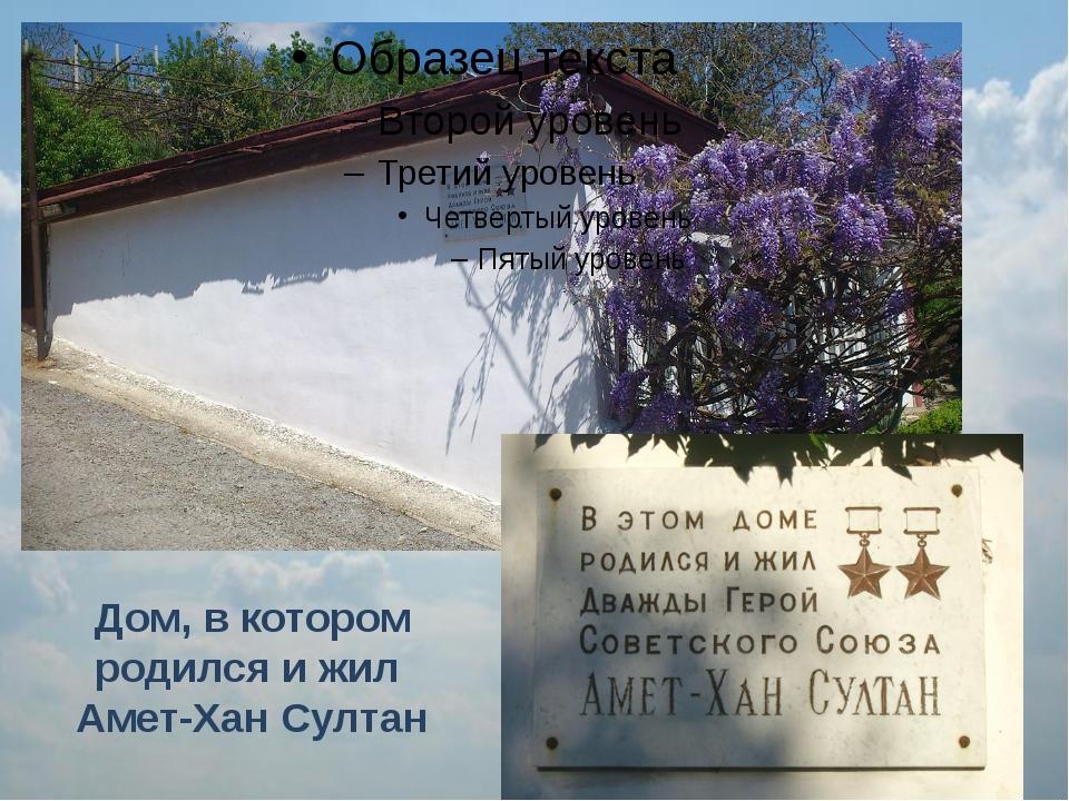 Дом, в котором родился и жил Амет-Хан Султан