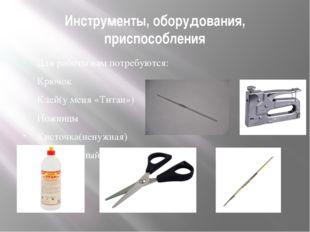 Инструменты, оборудования, приспособления Для работы нам потребуются: Крючок