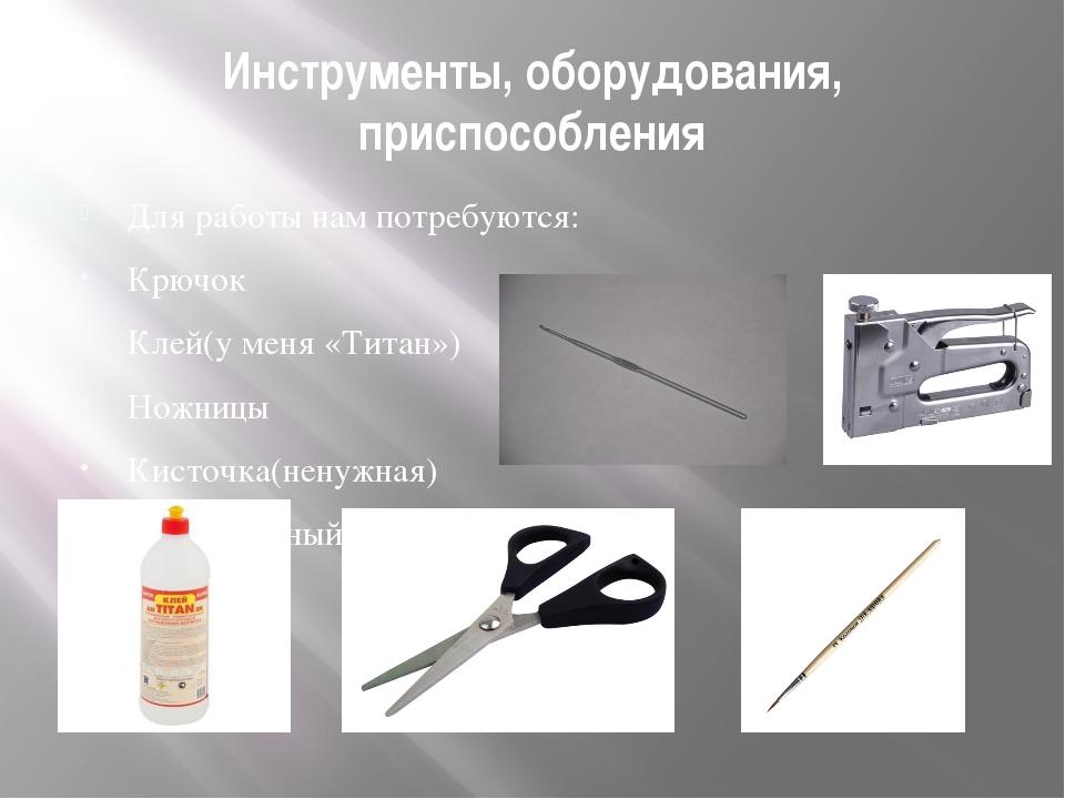 Инструменты, оборудования, приспособления Для работы нам потребуются: Крючок...