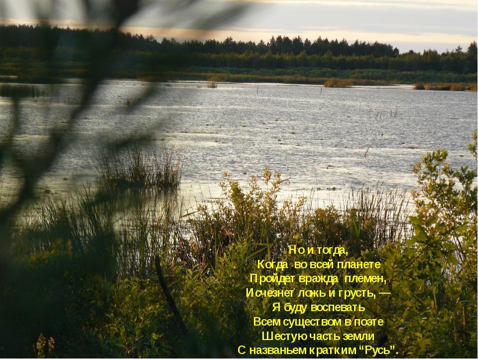 Но и тогда, Когда во всей планете Пройдет вражда племен, Исчезнет ложь и грус...