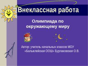 Внеклассная работа Автор: учитель начальных классов МОУ «Балыклейская ООШ» Бу