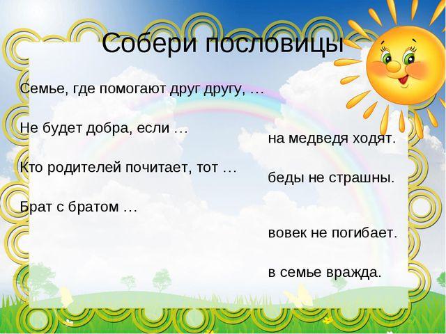 Собери пословицы Семье, где помогают друг другу, … Не будет добра, если … Кто...
