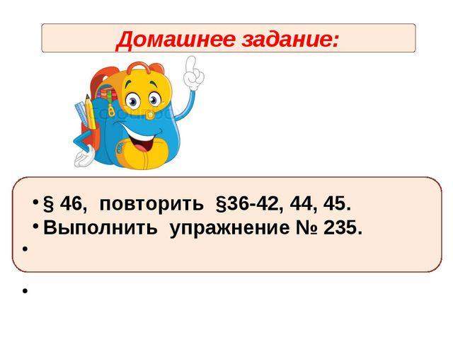 Домашнее задание: § 46, повторить §36-42, 44, 45. Выполнить упражнение № 235.