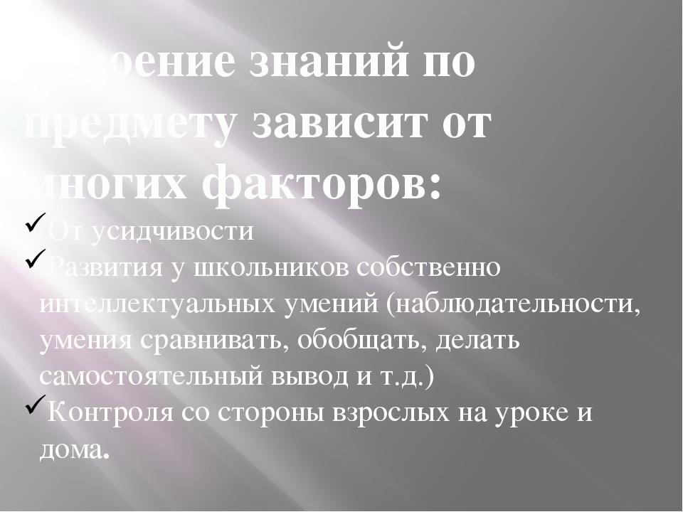 Усвоение знаний по предмету зависит от многих факторов: От усидчивости Развит...