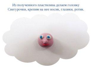 Из полученного пластилина делаем головку Снегурочки, крепим на нее носик, гла
