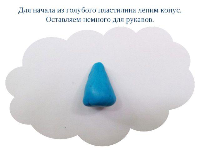 Для начала из голубого пластилина лепим конус. Оставляем немного для рукавов.