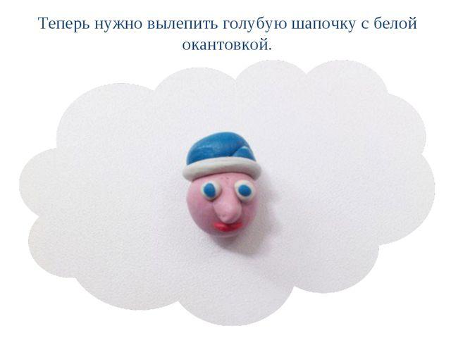Теперь нужно вылепить голубую шапочку с белой окантовкой.
