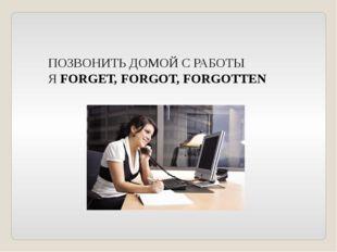 ПОЗВОНИТЬ ДОМОЙ С РАБОТЫ Я FORGET, FORGOT, FORGOTTEN