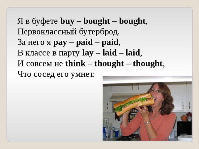 Я в буфете buy – bought – bought, Первоклассный бутерброд. За него я pay – pa...