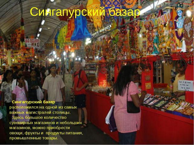 Сингапурский базар Сингапурский базар расположился на одной из самых важных м...
