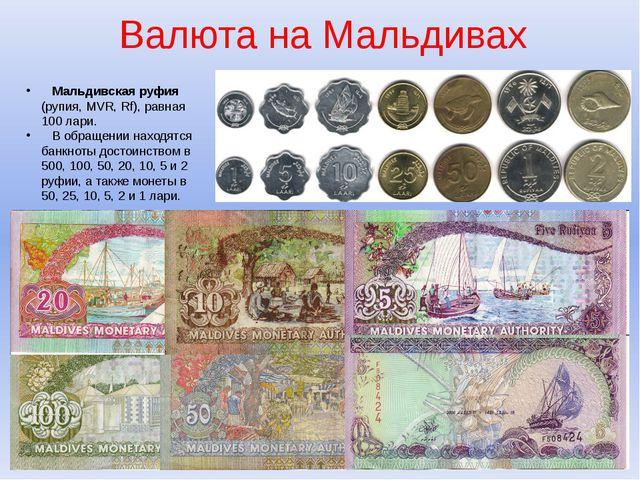 Валюта на Мальдивах Мальдивская руфия (рупия, MVR, Rf), равная 100 лари. В об...
