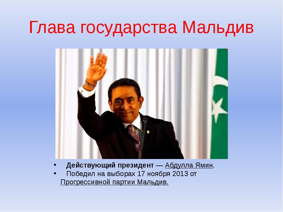 Глава государства Мальдив Действующий президент—Абдулла Ямин. Победил на вы...