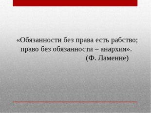 «Обязанности без права есть рабство; право без обязанности – анархия». (Ф. Ла