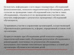6) получать информацию о всех видах планируемых обследований (психологических