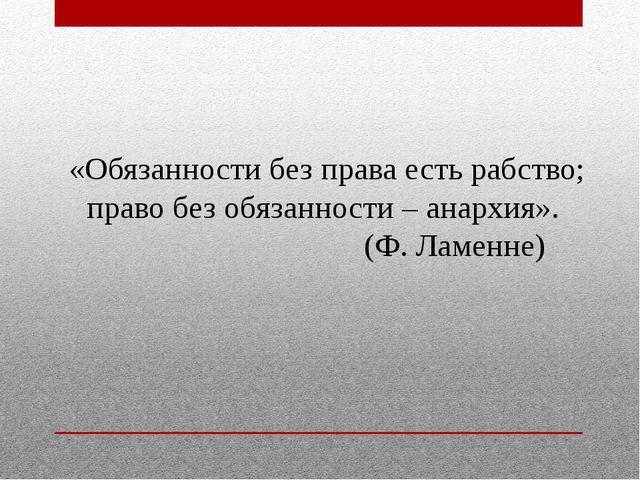 «Обязанности без права есть рабство; право без обязанности – анархия». (Ф. Ла...