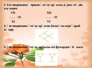 3. Екі шырпының орнын қозғау арқылы дұрыс теңдік алу керек VII XII =II =II Х