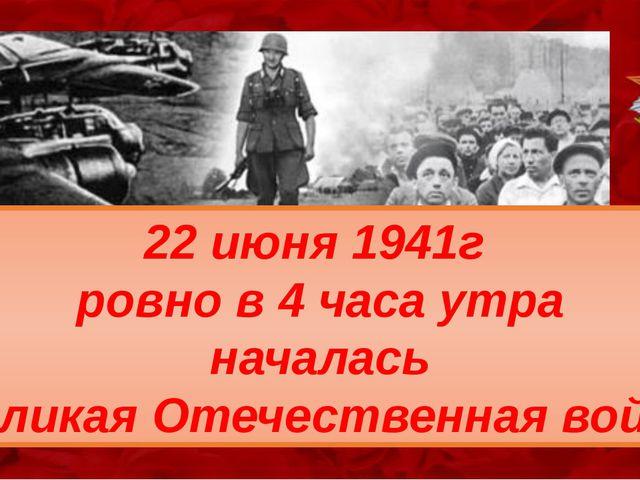 22 июня 1941г ровно в 4 часа утра началась Великая Отечественная война