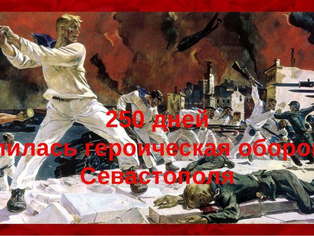 250 дней длилась героическая оборона Севастополя