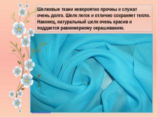 Шелковые ткани невероятно прочны и служат очень долго. Шелк легок и отлично с