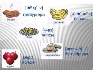 [ˈbɜːgərz] гамбургеры [bəˈnɑːnəz] бананы [ʧɪps] чипсы [æplz] яблоки [ˈsænwɪʤz