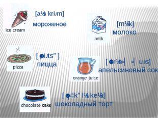 [aɪs kriːm] мороженое [ˈpiːtsə] пицца [mɪlk] молоко [ˈɔrɪnʤ ʤuːs] апельсиновы