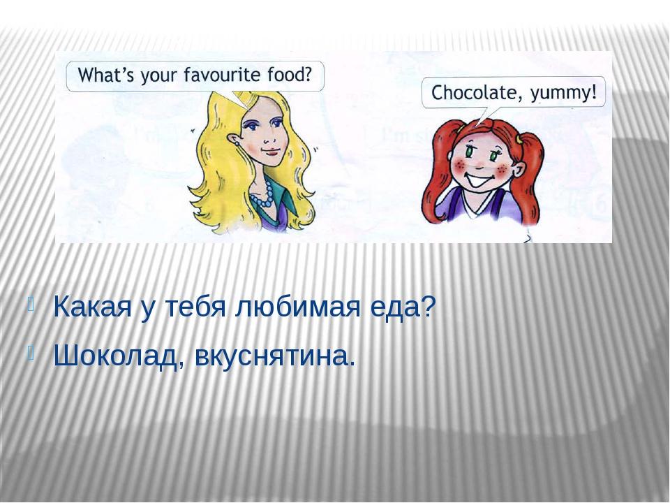 Какая у тебя любимая еда? Шоколад, вкуснятина.
