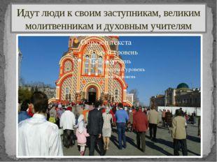 Идут люди к своим заступникам, великим молитвенникам и духовным учителям