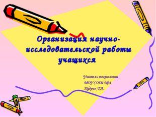 Организация научно-исследовательской работы учащихся Учитель технологии МОУ С