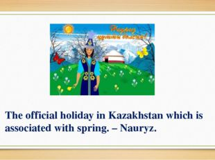 The official holiday in Kazakhstan which is associated with spring. – Nauryz.