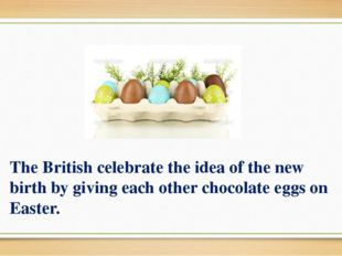 The British celebrate the idea of the new birth by giving each other chocolat