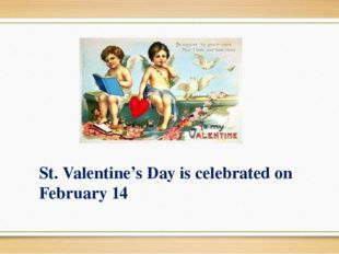 St. Valentine's Day is celebrated on February 14