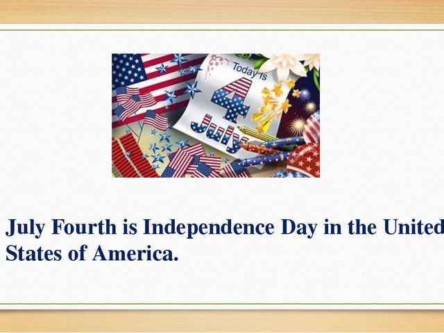July Fourth is Independence Day in the United States of America.