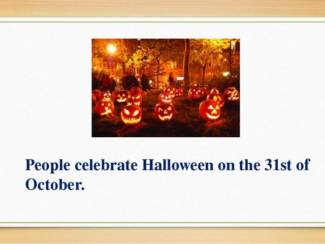 People celebrate Halloween on the 31st of October.