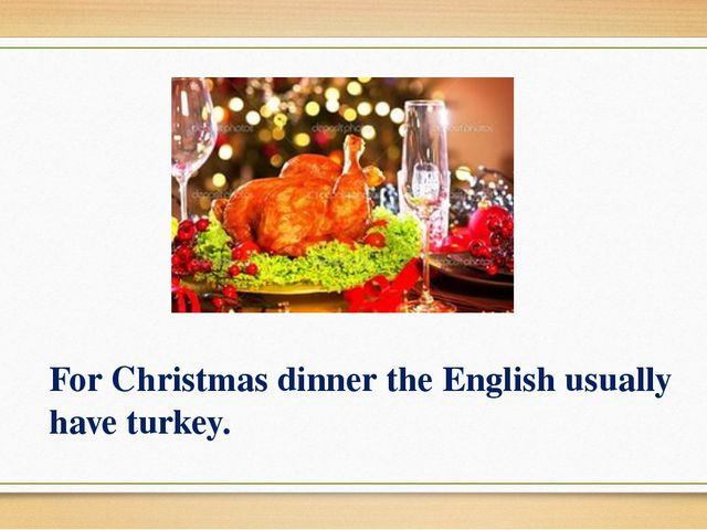 For Christmas dinner the English usually have turkey.