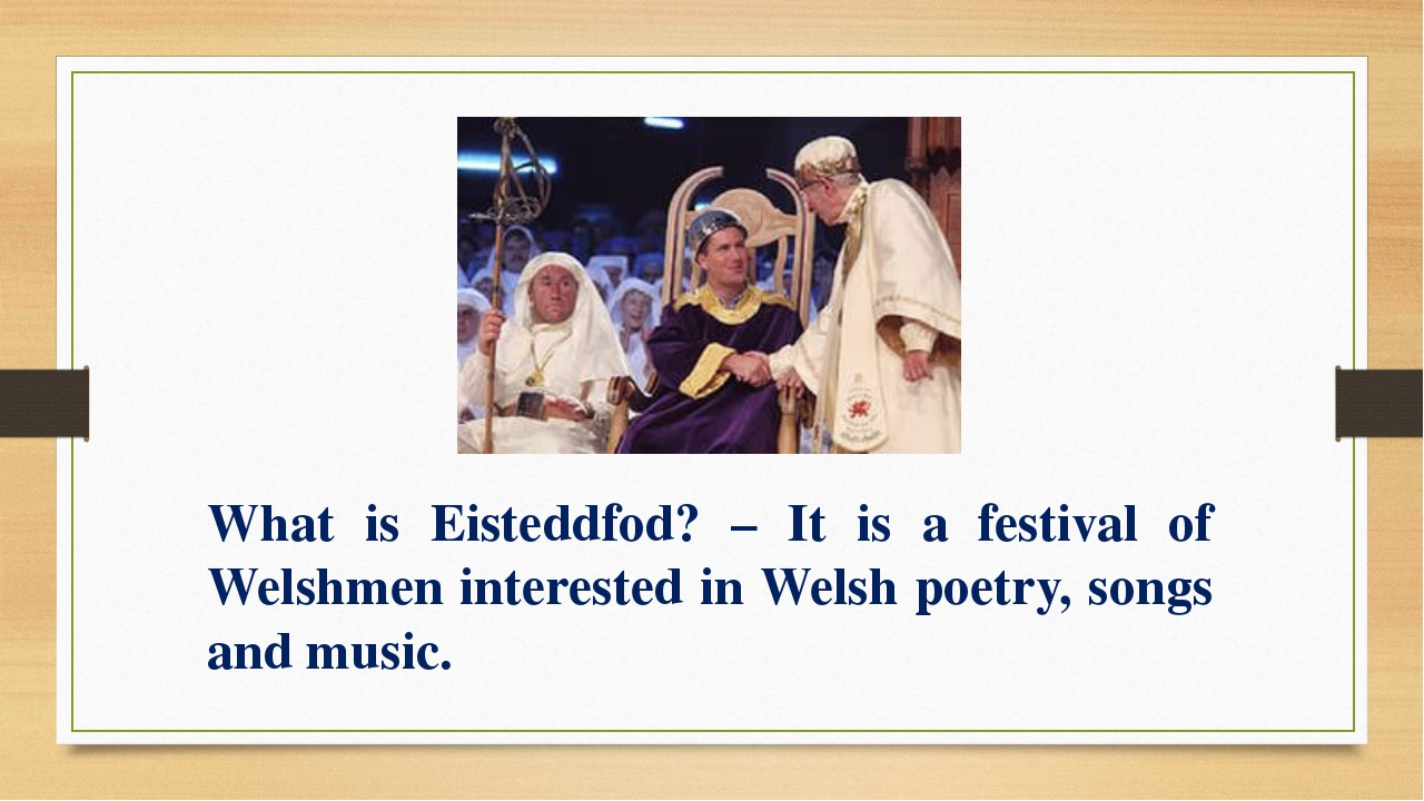 What is Eisteddfod? – It is a festival of Welshmen interested in Welsh poetry...