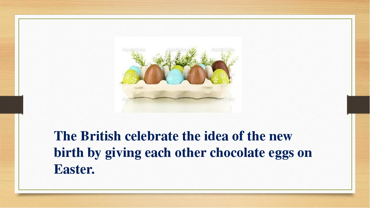 The British celebrate the idea of the new birth by giving each other chocolat...
