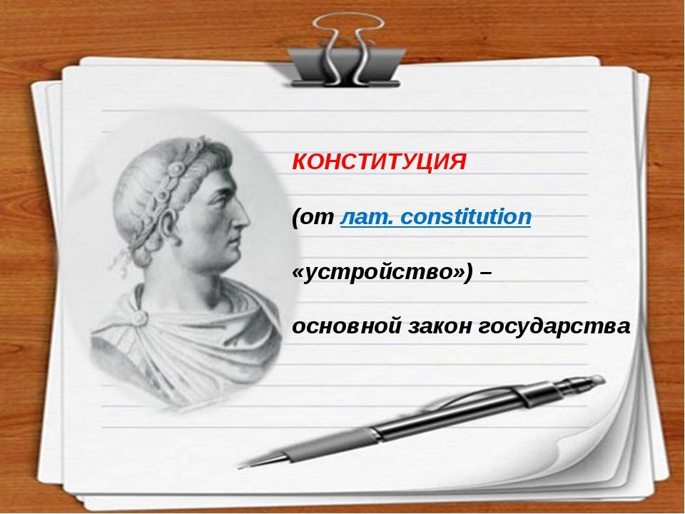 КОНСТИТУЦИЯ (от лат. constitution «устройство») – основной закон государства