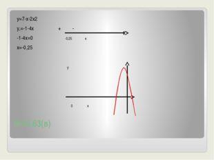 №44.63(в) у=7-х-2х2 у,=-1-4х + - -1-4х=0 -0,25 х х=-0,25 у 0 х