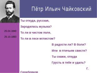 Пётр Ильич Чайковский Ты откуда, русская, Зародилась музыка? То ли в чистом п