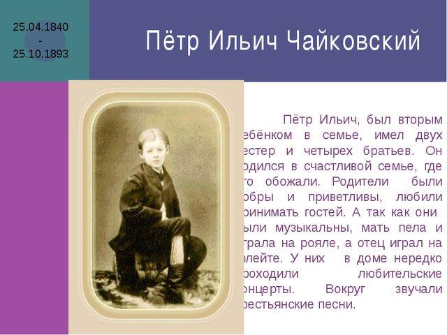 Пётр Ильич Чайковский Пётр Ильич, был вторым ребёнком в семье, имел двух сест...