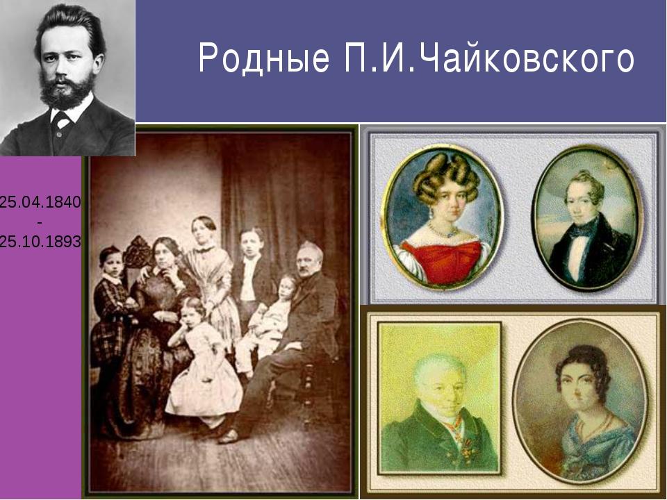 Родные П.И.Чайковского 25.04.1840 - 25.10.1893