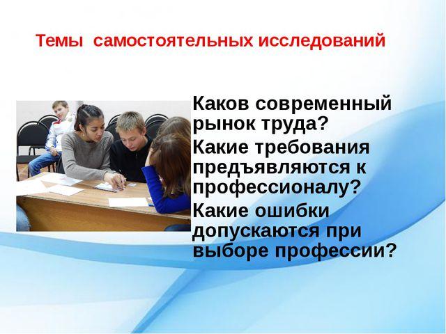 Темы самостоятельных исследований Каков современный рынок труда? Какие требов...