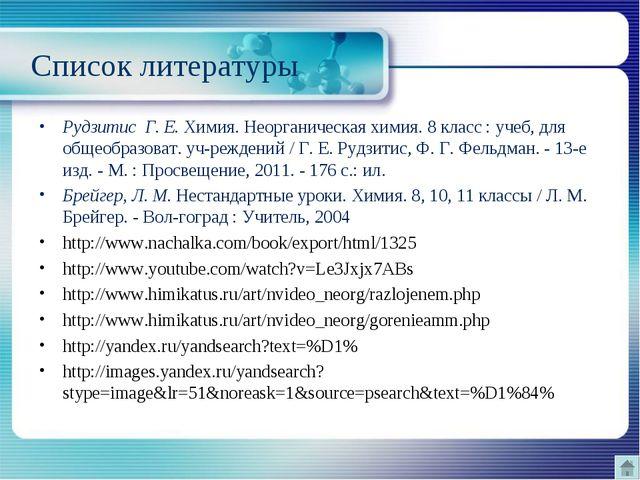 Список литературы Рудзитис Г. Е. Химия. Неорганическая химия. 8 класс : учеб...