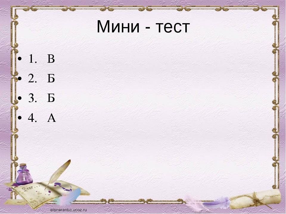 Мини - тест 1. В 2. Б 3. Б 4. А