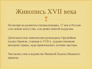 Несмотря на развитую специализацию, 17 век в России стал веком искусства, а н