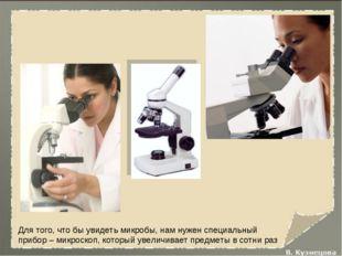 Для того, что бы увидеть микробы, нам нужен специальный прибор – микроскоп, к
