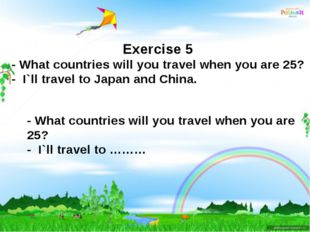 Exercise 5 - What countries will you travel when you are 25? - I`ll travel to